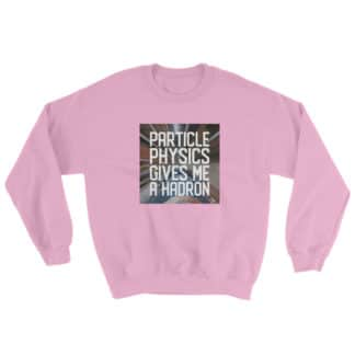 Particle physics gives me a hadron sweatshirt pink