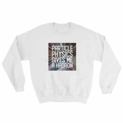 Particle physics gives me a hadron sweatshirt white