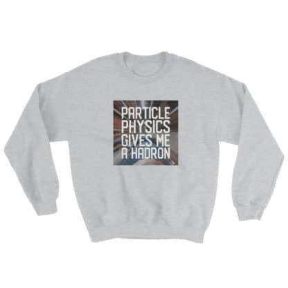 Particle physics gives me a hadron sweatshirt