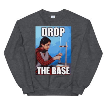 Drop the base chemistry meme sweatshirt